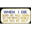 WHEN I DIE BURY ME FACE DOWN KISS MY ASS GOODBY PIN